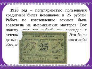 1920 год – популярностью пользовался кредитный билет номиналом в 25 рублей.