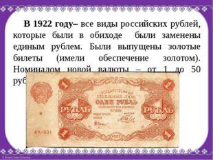 В 1922 году– все виды российских рублей, которые были в обиходе были заменен