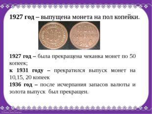 1927 год – выпущена монета на пол копейки. 1927 год – была прекращена чеканка