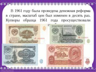 В 1961 году была проведена денежная реформа в стране, масштаб цен был измене