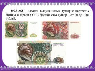 1992 год – начался выпуск новых купюр с портретом Ленина и гербом СССР. Дост