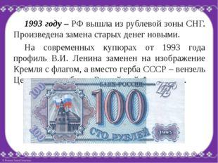 1993 году – РФ вышла из рублевой зоны СНГ. Произведена замена старых денег н