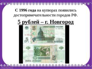 С 1996 года на купюрах появились достопримечательности городов РФ. 5 рублей –