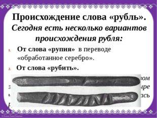 Происхождение слова «рубль». Сегодня есть несколько вариантов происхождения р