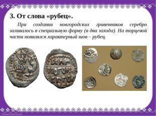 3. От слова «рубец». При создании новгородских гривенников серебро заливалос