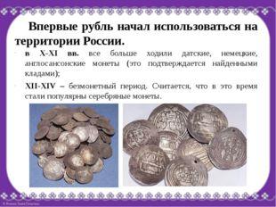 Впервые рубль начал использоваться на территории России. в Х-ХI вв. все боль