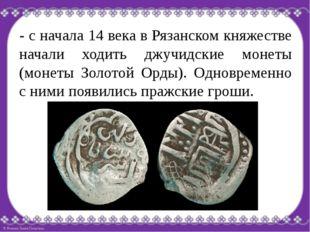 - с начала 14 века в Рязанском княжестве начали ходить джучидские монеты (мон