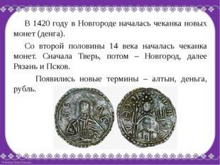 В 1420 году в Новгороде началась чеканка новых монет (денга). Со второй пол