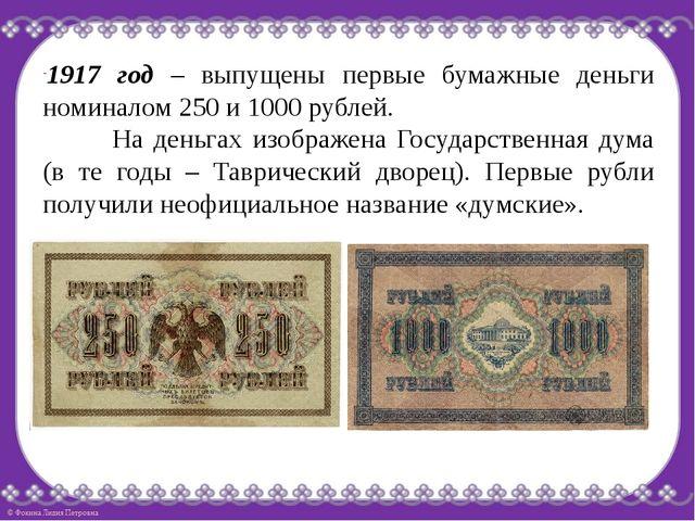 1917 год – выпущены первые бумажные деньги номиналом 250 и 1000 рублей. На...