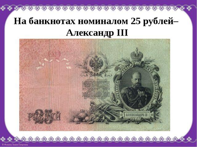 На банкнотах номиналом 25 рублей– Александр III