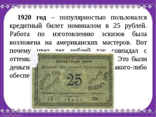 1920 год – популярностью пользовался кредитный билет номиналом в 25 рублей....
