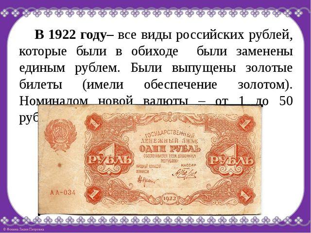 В 1922 году– все виды российских рублей, которые были в обиходе были заменен...
