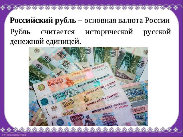 Российский рубль – основная валюта России Рубль считается исторической русско...