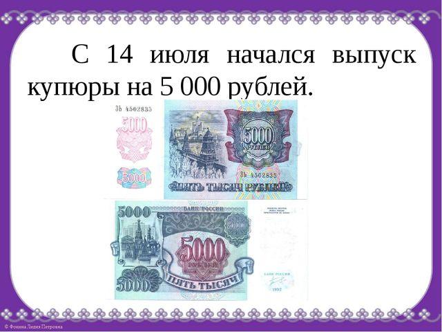 С 14 июля начался выпуск купюры на 5 000 рублей.