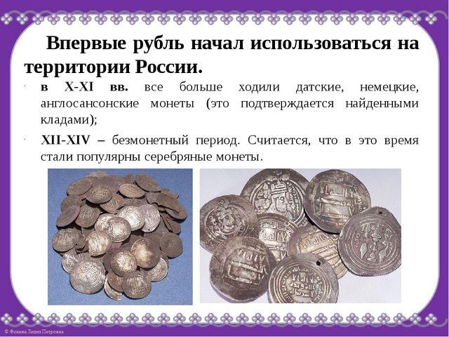 Впервые рубль начал использоваться на территории России. в Х-ХI вв. все боль...