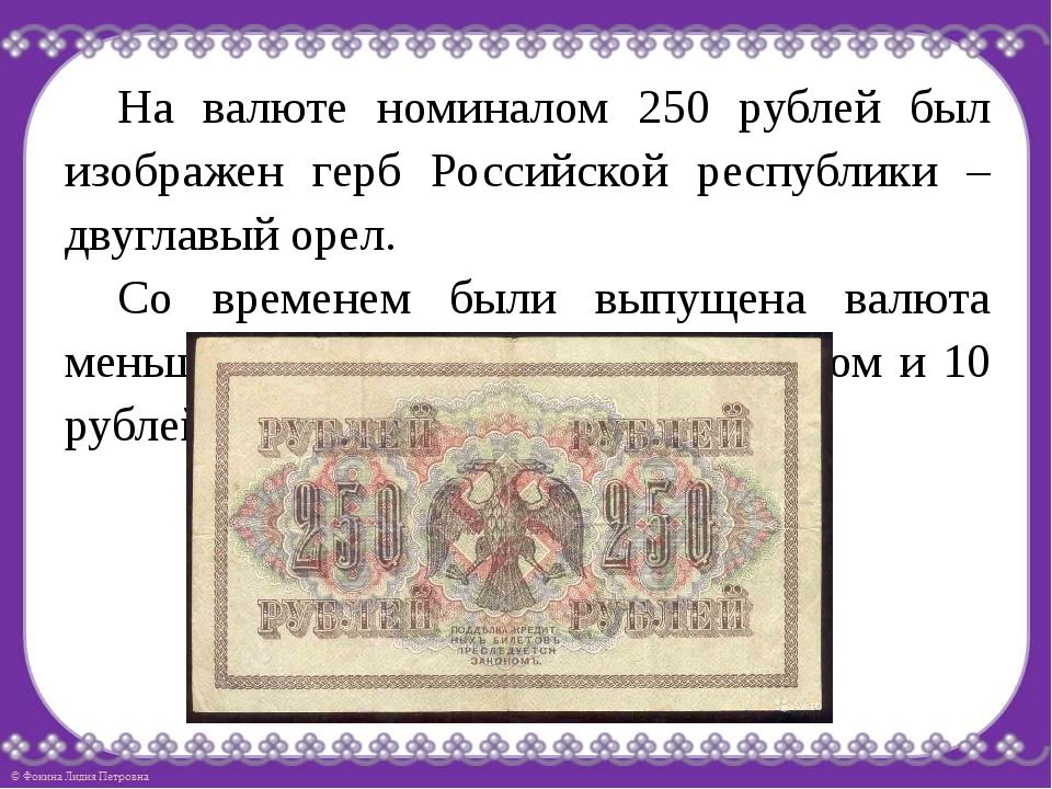 На валюте номиналом 250 рублей был изображен герб Российской республики – дв...