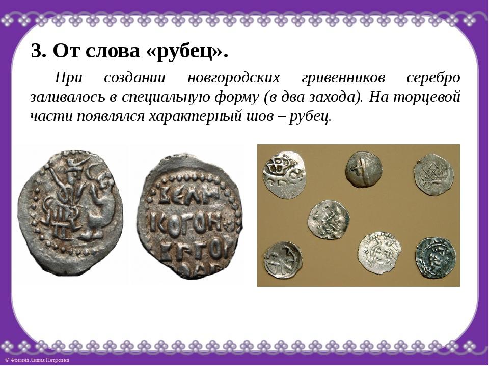 3. От слова «рубец». При создании новгородских гривенников серебро заливалос...