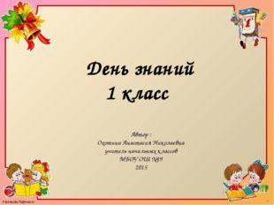 День знаний 1 класс Автор : Охотина Анастасия Николаевна учитель начальных кл