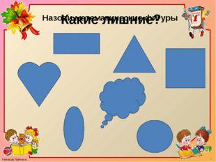 Назови математические фигуры Какие лишние? FokinaLida.75@mail.ru