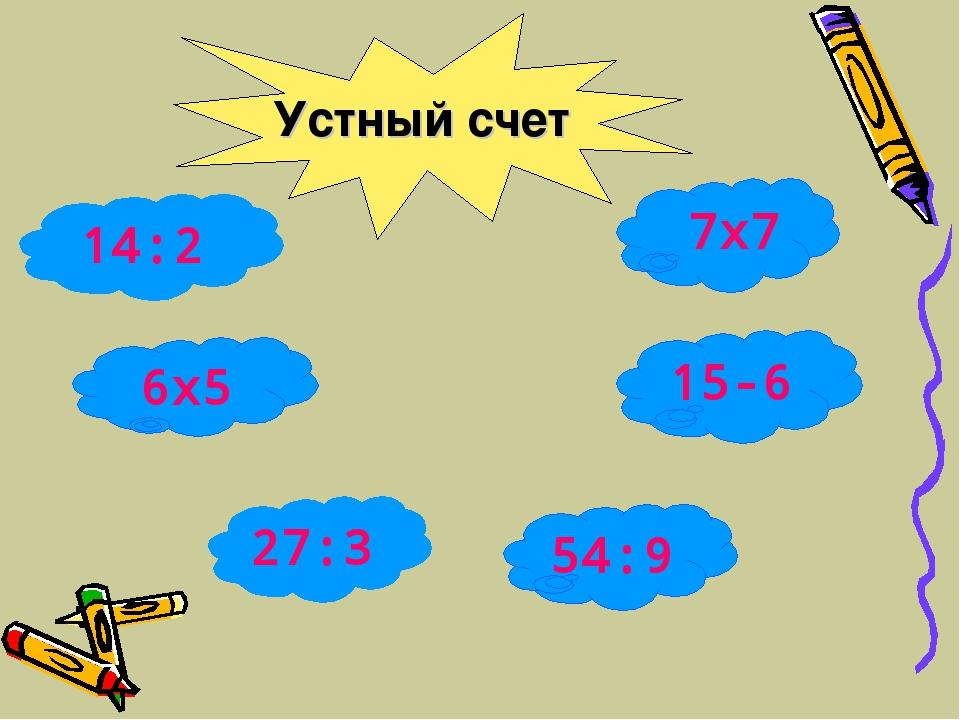14:2 6x5 27:3 7x7 15-6 54:9 Устный счет