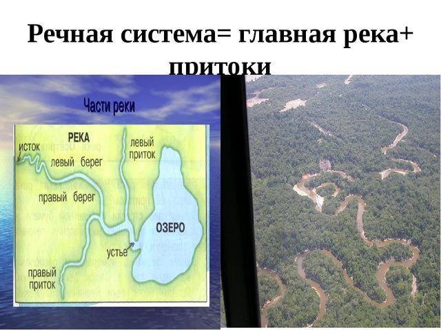 Речная система= главная река+ притоки