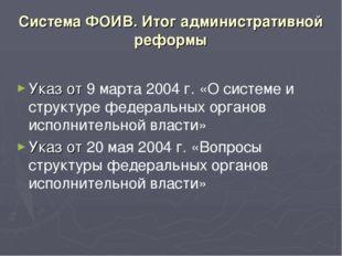 Система ФОИВ. Итог административной реформы Указ от 9марта2004г. «О систем