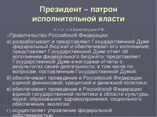 Президент – патрон исполнительной власти Ч.1 ст.114 Конституции РФ: «Правител
