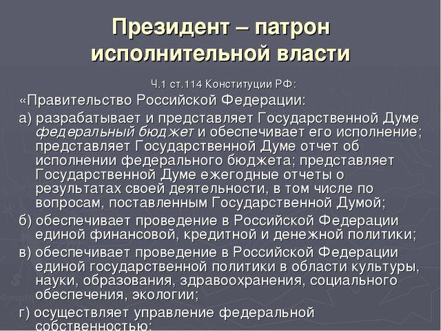Президент – патрон исполнительной власти Ч.1 ст.114 Конституции РФ: «Правител...