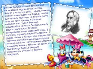 Вот уже больше ста лет дети читают басни Ивана Андреевича Крылова. Читают и л