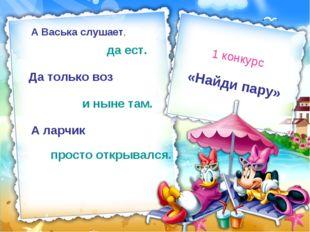 «Найди пару» 1 конкурс А Васька слушает, да ест. Да только воз и ныне там. А