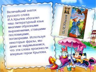 Величайший знаток русского слова И.А.Крылов обогатил наш литературный язык мн