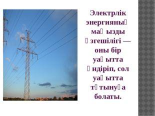 Электрлік энергияның маңызды өзгешілігі— оны бір уақытта өндіріп, сол уақытт
