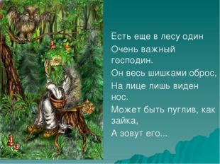 Есть еще в лесу один Очень важный господин. Он весь шишками оброс, На лице ли