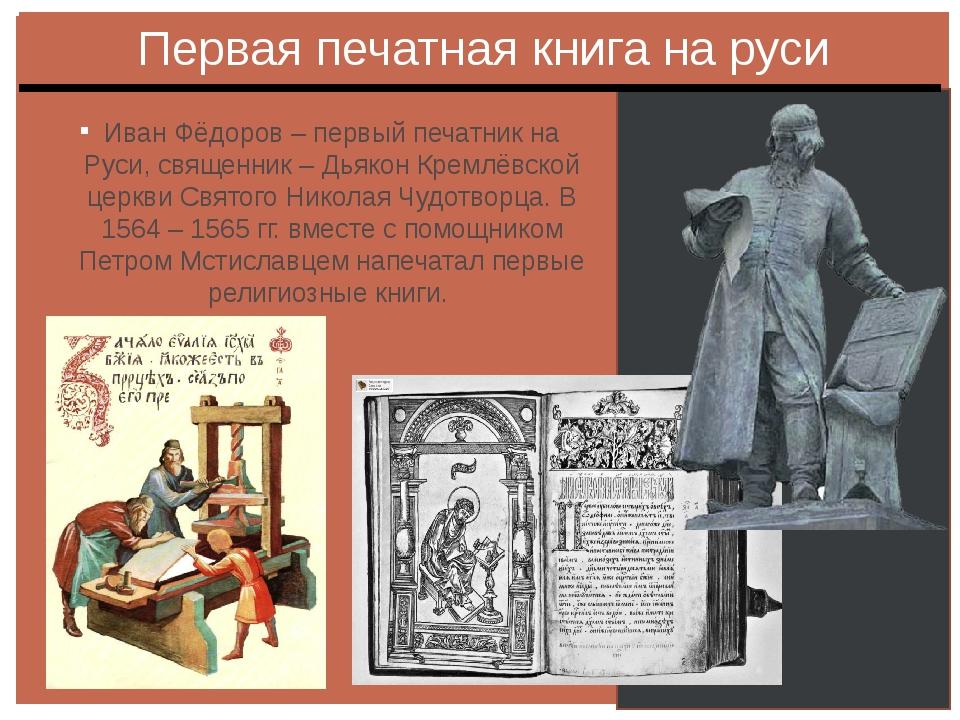 Иван Фёдоров – первый печатник на Руси, священник – Дьякон Кремлёвской церкви...