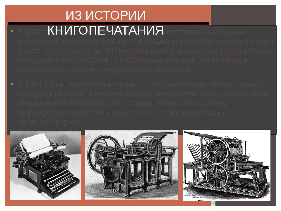 В 1884 г. был изобретён линотип — строкоотливной наборный аппарат, на котором...