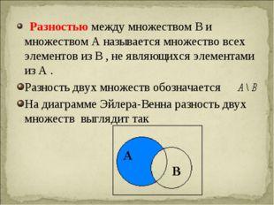 Разностью между множеством В и множеством А называется множество всех элемен