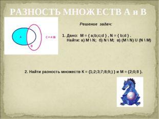 РАЗНОСТЬ МНОЖЕСТВ А и В Решение задач: 1. Дано: M = { a;b;c;d } , N = { b;d }