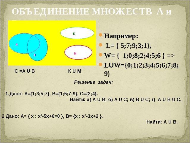 ОБЪЕДИНЕНИЕ МНОЖЕСТВ А и В Например: L= { 5;7;9;3;1}, W= { 1;0;8;2;4;5;6 } =>...