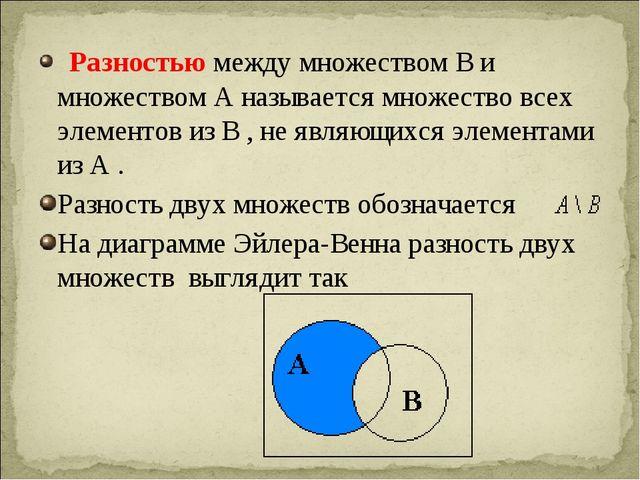 Разностью между множеством В и множеством А называется множество всех элемен...