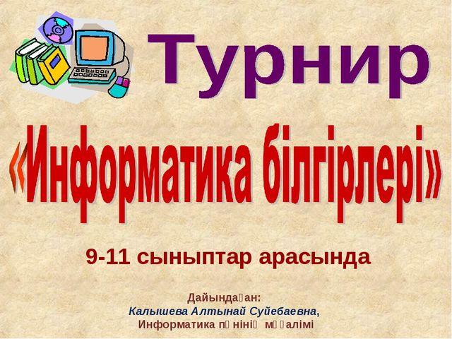 9-11 сыныптар арасында Дайындаған: Калышева Алтынай Суйебаевна, Информатика п...
