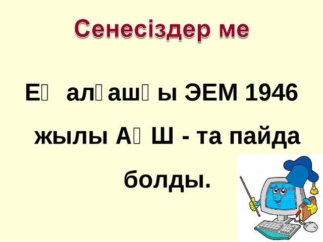 Ең алғашқы ЭЕМ 1946 жылы АҚШ - та пайда болды.