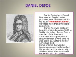 Daniel Defoe born Daniel Foe, was an English writer, journalist, now most fa