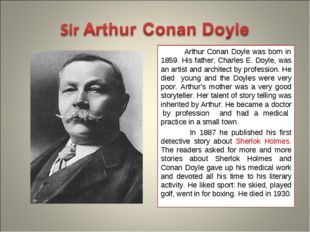 Arthur Conan Doyle was born in 1859. His father, Charles E. Doyle, was an ar