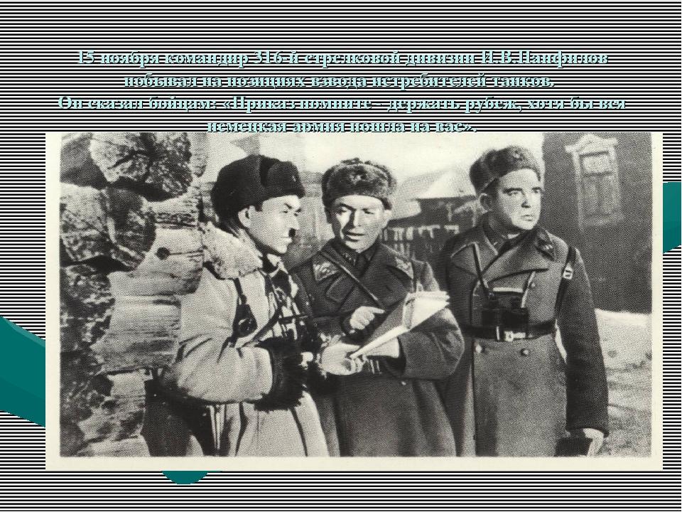 15 ноября командир 316-й стрелковой дивизии И.В.Панфилов побывал на позициях...