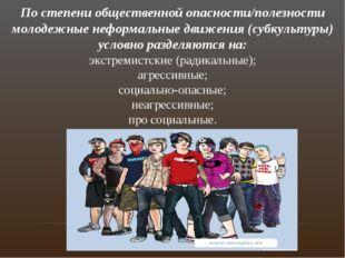 По степени общественной опасности/полезности молодежные неформальные движения