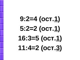 9:2=4 (ост.1) 5:2=2 (ост.1) 16:3=5 (ост.1) 11:4=2 (ост.3)