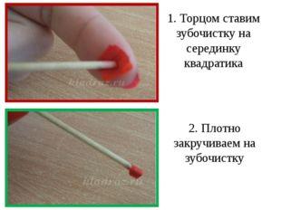 1. Торцом ставим зубочистку на серединку квадратика 2. Плотно закручиваем на