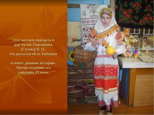 Этот костюм передала в дар музею Павлинова (Гугова) В. П. Он достался ей от б