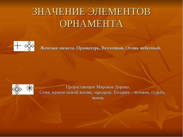 ЗНАЧЕНИЕ ЭЛЕМЕНТОВ ОРНАМЕНТА Женское начало. Праматерь, Вселенная, Огонь небе...