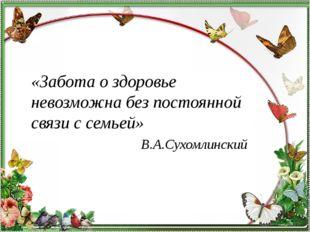 «Забота о здоровье невозможна без постоянной связи с семьей» В.А.Сухомлинский